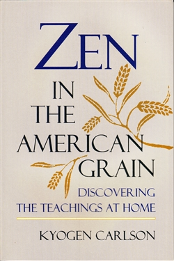 Zen in the American Grain ~ Discovering the Teachings at Home ~ by Kyogen Carlson