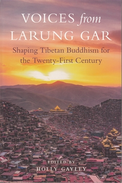 Voices from Larung Gar: Shaping Tibetan Buddhism for the Twenty-First Century Edited by Holly Gayley