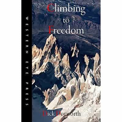 Climbing to Freedom: Climbs, Climbers & the Climbing Life by Dick Dorworth