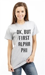 OK BUT FIRST ALPHA PHI UNISEX TEE