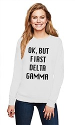 DELTA GAMMA OK BUT FIRST CREWNECK SWEATER