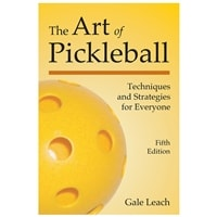 The Art of Pickleball - Techniques and Strategies for Everyone, 4th Edition by Gale Leach