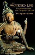 Awakened Life: Uncommon Wisdom from Everyday Experience <br> By: Christopher Titmuss