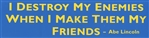 "Bumper Sticker ""I Destroy My Enemies When I Make Them My Friend"""