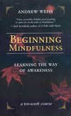 Beginning Mindfulness; Learning the Way of Awareness <br> By: Weiss, Andrew