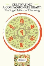 Cultivating a Compassionate Heart: The Yoga Method of Chenrezig  <br> By: Thubten Chodron