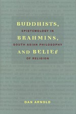 Buddhists, Brahmins, and Belief, Epistemology in South Asian Philosophy of Religion <br> By: Dan Arnold
