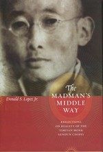 Madman's Middle Way : Reflections on Reality of the Tibetan Monk Gendun Chopel <br> By: Donald S. Lopez