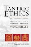 Tantric Ethics, An Explanation of the Precepts for Buddhist Varjayana Practice <br> By: Tsongkhapa