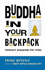 Buddha in Your Backpack, Everyday Buddhism for Teens<br>By:  Franz Metcalf