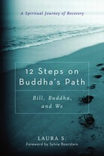 12 Steps on Buddha's Path Bill, Buddha, and We, A Spiritual Journey of Recovery <br>By: Laura S.