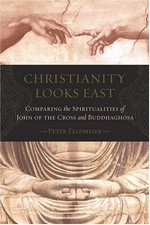 Christianity Looks East: Comparing the Spiritualities of John of the Cross and Buddhaghosa  <br> By: Peter Feldmeier