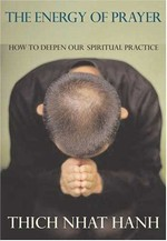 Energy of Prayer: How to Deepen Your Spiritual Practice <br> By: Thich Nhat Hanh