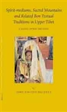 Spirit-mediums, Sacred Mountains and Related Bon Textual Traditions in Upper Tibet <br> By: John Vincent Bellezza