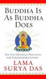 Buddha Is as Buddha Does: The Ten Original Practices for Enlightened  Living<br> By: Lama Surya Das
