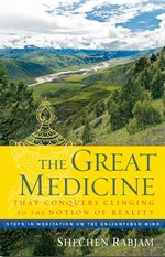 Great Medicine That Conquers Clinging to the Notion of Reality: Steps in Meditation on the Enlightened Mind <br> By: Shechen Rabjam