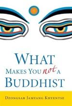 What Makes You Not a Buddhist <br> By: Dzongsar Jamyang Khyentse