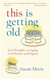This Is Getting Old: Buddhist Thoughts on Aging with Humor and Dignity