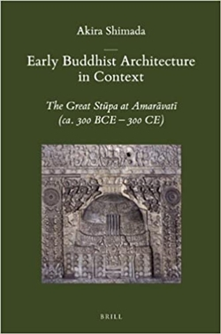 Early Buddhist Architecture in Context: The Great Stupa at Amaravata (Ca. 300 Bce-300 Ce), Akira Shimada, BRILL