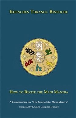 "How to Recite the Mani Mantra: A Commentary on ""The Song of the Mani Mantra"" composed by Khenpo Gangshar Wangpo, Khenchen Thrangu Rinpoche"