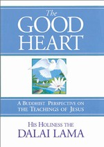 Good Heart: A Buddhist Perspective on the Teachings of Jesus <br> By: Dalai Lama