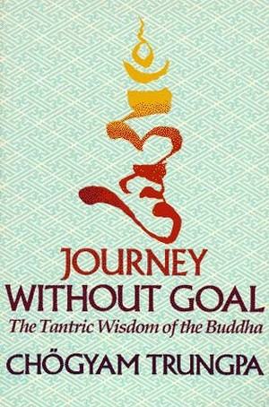 Journey Without a Goal, The Tantric Wisdom of the Buddha By: Chogyam Trungpa