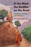 If You Meet Buddha on the Road: Buddhism, Politics, and Violence Michael Jerryson