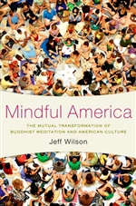 Mindful America: The Mutual Transformation of Buddhist Meditation and American Culture, Jeff Wilson