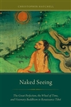 Naked Seeing The Great Perfection, the Wheel of Time, and Visionary Buddhism in Renaissance Tibet