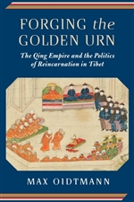 Forging the Golden Urn The Qing Empire and the Politics of Reincarnation in Tibet, Max Oidtmann