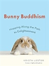 Bunny Buddhism: Hopping Along the Path to Enlightenment <br> By: Krista Lester