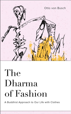 Dharma of Fashion: A Buddhist Approach to Our Life with Clothes <br> By: Otto von Busch