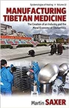 Manufacturing Tibetan Medicine. The Creation of an Industry and Moral Economy of Tibetanness, Martin Saxer