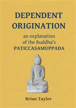 Dependent Origination: An Explanation of the Buddha's PATICCASAMUPPADA (Basic Buddhism) by Brian F Taylor
