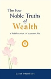 Four Noble Truths of Wealth: A Buddhist View of Economic Life <br>  By: Layth Matthews