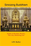 Sinicizing Buddhism: Studies in Doctrine, Practice, Fine Arts, Performing Arts By A.W. Barber