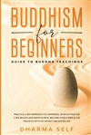 Buddhism for Beginners: Guide to Buddha Teachings by Dharma Self