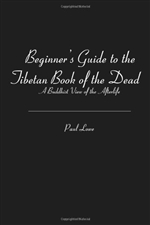 Beginner's Guide to the Tibetan Book of the Dead: A Buddhist View of the Afterlife, Paul Lowe
