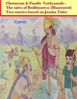 Choturam & Pandit Vaidyanath - The tales of Bodhisattva (Illustrated): Two stories based on Jataka Tales By Vyanst