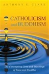 Catholicism and Buddhism The Contrasting Lives and Teachings of Jesus and Buddha , Anthony E. Clark