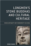 Longmen's Stone Buddhas and Cultural Heritage: When Antiquity Met Modernity in China, Dong Wang