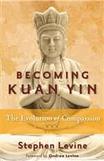 Becoming Kuan Yin: The Evolution of Compassion <br> By: Stephen Levine
