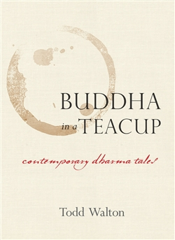 Buddha in a Teacup: Contemporary Dharma Tales, Todd Walton