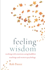 Feeling Wisdom: Working with Emotions Using Buddhist Teachings and Western Psychology, Rob Preece