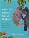 When the Buddha Was an Elephant: 32 Animal Wisdom Tales from the Jataka Mark W. McGinnis