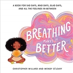 Breathing Makes It Better: A Book for Sad Days, Mad Days, Glad Days, and All the Feelings In-Between, Christopher Willard, Wendy O'Leary
