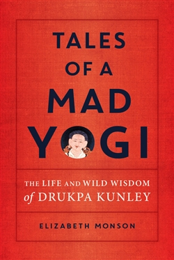 Tales of a Mad Yogi: The Life and Wild Wisdom of Drukpa Kunley, Liz Monson