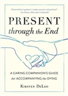 Present through the End: A Caring Companion's Guide for Accompanying the Dying Kirsten DeLeo Shambhala Publications 9781611807684