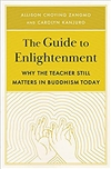 The Guide to Enlightenment: Why the Teacher Still Matters in Buddhism Today, Allison Choying Zangmo and Carolyn Kanjuro