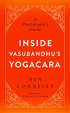 Inside Vasubandhu's Yogacara: A Practitioner's Guide Ben Connelly